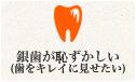 銀歯が恥ずかしい(歯をキレイに見せたい)