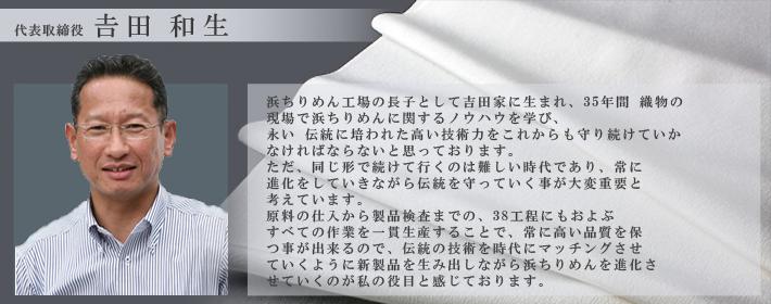 代表取締役 吉田和生 浜ちりめん工場の長子として吉田家に生まれ、28年間織物の現場で浜ちりめんに関するノウハウを学び、永い伝統に培われた高い技術力をこれからも守り続けていかなければならないと思っております。ただ、同じ形で続けて行くのは難しい時代であり、常に進化をしていきながら伝統を守っていく事が大変重要と考えています。 原料の仕入から製品検査までの、38工程にもおよぶすべての作業を一貫製産することで、常に高い品質を保つ事が出来るので、伝統の技術を時代にマッチングさせていくように新製品を生み出しながら浜ちりめんを進化させていくのが私の役目と感じております。