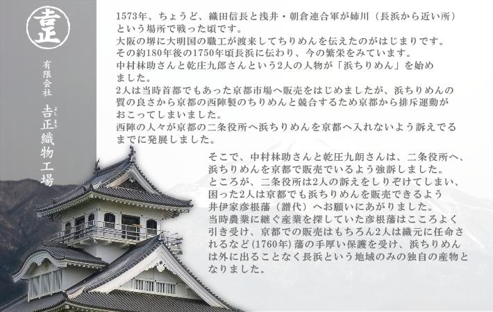 浜ちりめんとは 1573年、ちょうど、織田信長と浅井・朝倉連合軍が姉川(長浜から近い所)という場所で戦った頃です。大阪の堺に大明国の職工が渡来してちりめんを伝えたのがはじまりです。その約180年後の1751年に長浜に伝わり、今の繁栄をみています。江戸時代、長浜は彦根藩の統治する土地となっていました。当時彦根藩は、農業の他の産業を見出すべく、ちりめんの生地の生産に力をいれておりました。そんな時、林助さんと庄九郎さんという人物は、京都(当時は日本の首都)にちりめんの販路を開くべく嘆願書を書いたり、裏工作を行ったり…大変な苦労をされたそうです。そのかいあって、ちりめんを京都で売る為の販路を開拓する事ができ、又販売についての独占権ももらえたそうです。浜ちりめんは彦根藩の保護もあり、明治維新まで、技術を流出することなく、長浜という地域でのみ生産される貴重なちりめんとなりました。